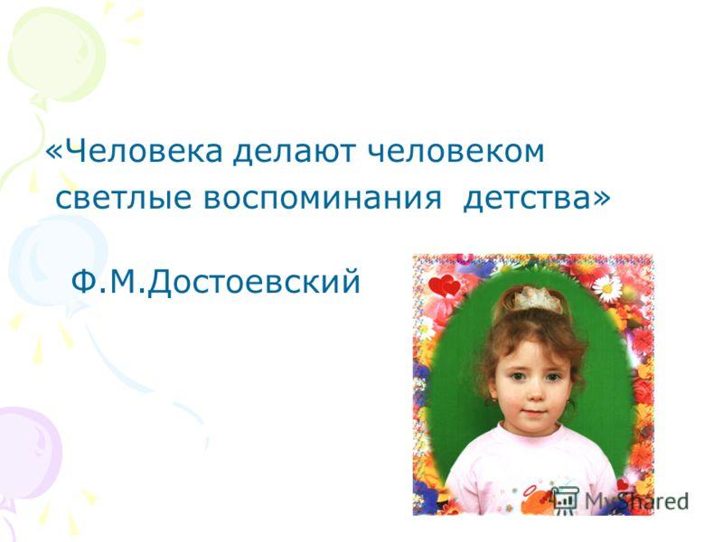«Человека делают человеком светлые воспоминания детства» Ф.М.Достоевский