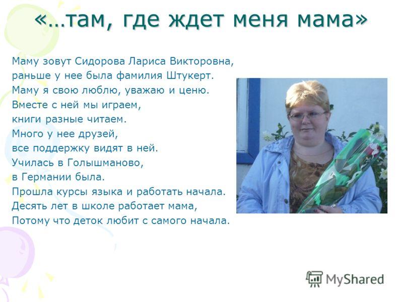 «…там, где ждет меня мама» Маму зовут Сидорова Лариса Викторовна, раньше у нее была фамилия Штукерт. Маму я свою люблю, уважаю и ценю. Вместе с ней мы играем, книги разные читаем. Много у нее друзей, все поддержку видят в ней. Училась в Голышманово,
