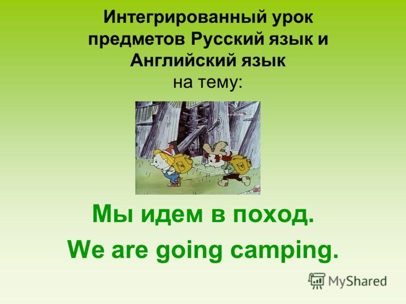 Интегрированный урок предметов Русский язык и Английский язык на тему: Мы идем в поход. We are going camping.
