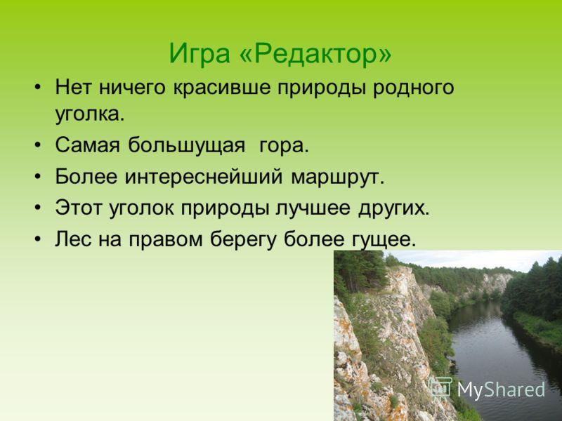 Игра «Редактор» Нет ничего красивше природы родного уголка. Самая большущая гора. Более интереснейший маршрут. Этот уголок природы лучшее других. Лес на правом берегу более гущее.