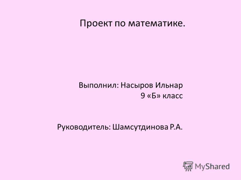 Проект по математике. Выполнил: Насыров Ильнар 9 «Б» класс Руководитель: Шамсутдинова Р.А.