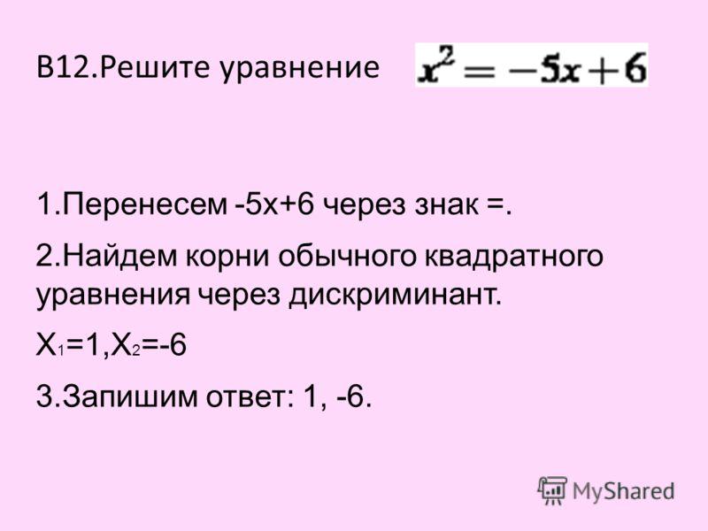 В12.Решите уравнение 1.Перенесем -5х+6 через знак =. 2.Найдем корни обычного квадратного уравнения через дискриминант. Х 1 =1,Х 2 =-6 3.Запишим ответ: 1, -6.