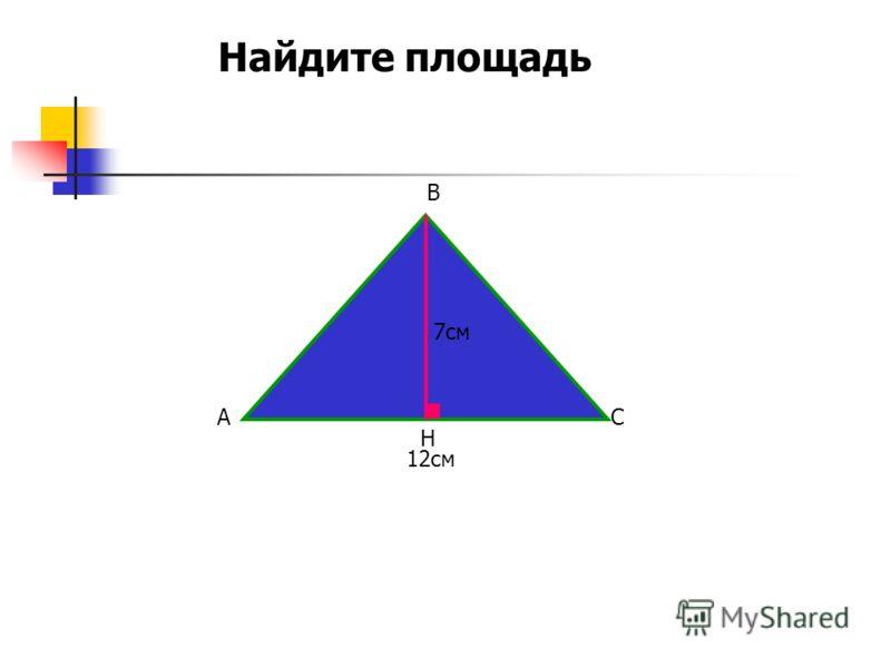 12см 7см A B C H Найдите площадь