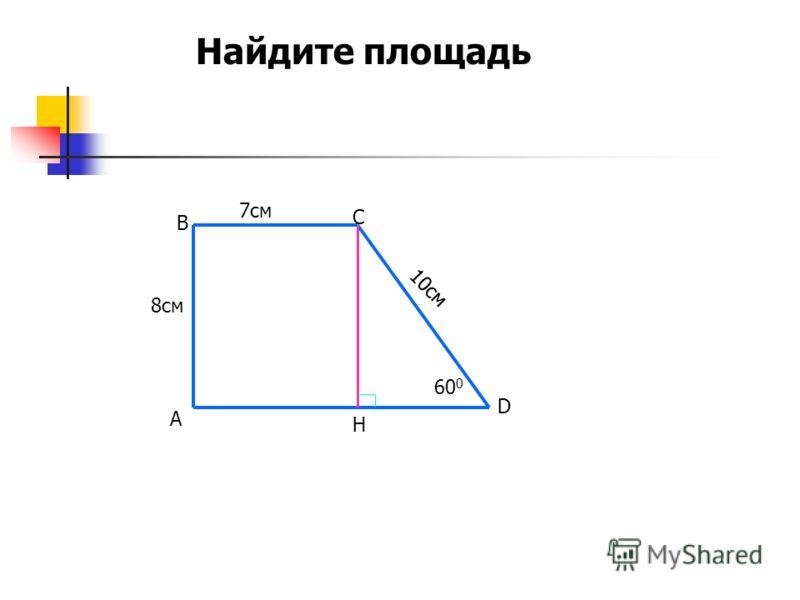 7см 8см 10см 60 0 А В С D H Найдите площадь