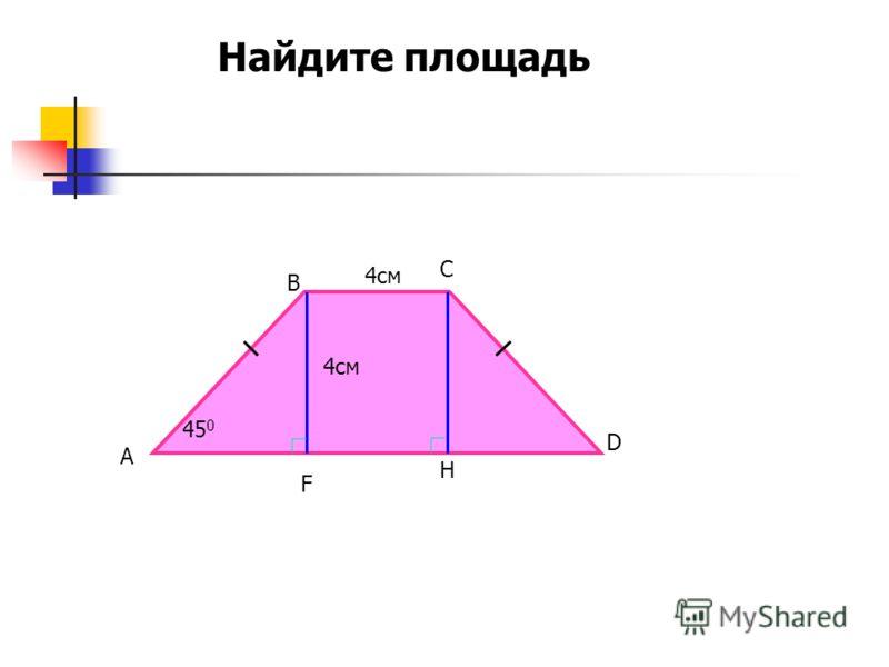45 0 4см А В С D H Найдите площадь F
