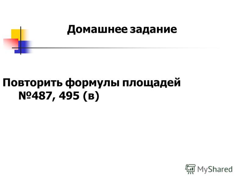 Домашнее задание Повторить формулы площадей 487, 495 (в)