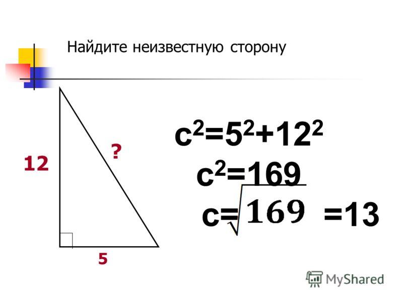 ? 12 5 c 2 =5 2 +12 2 c 2 =169 c= =13 Найдите неизвестную сторону