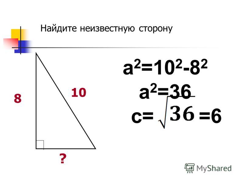10 8 ? a 2 =10 2 -8 2 a 2 =36 c= =6 Найдите неизвестную сторону