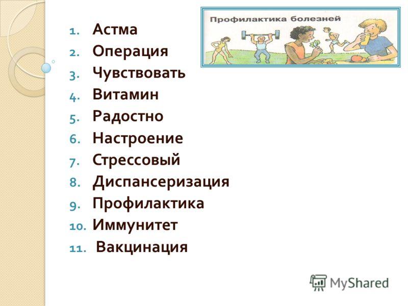 1. Астма 2. Операция 3. Чувствовать 4. Витамин 5. Радостно 6. Настроение 7. Стрессовый 8. Диспансеризация 9. Профилактика 10. Иммунитет 11. Вакцинация