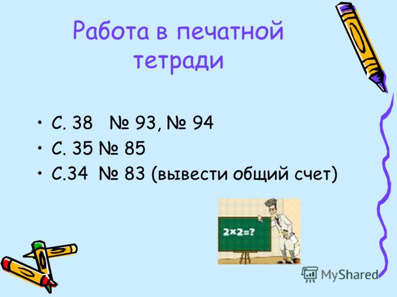 Работа в печатной тетради С. 38 93, 94 С. 35 85 С.34 83 (вывести общий счет)