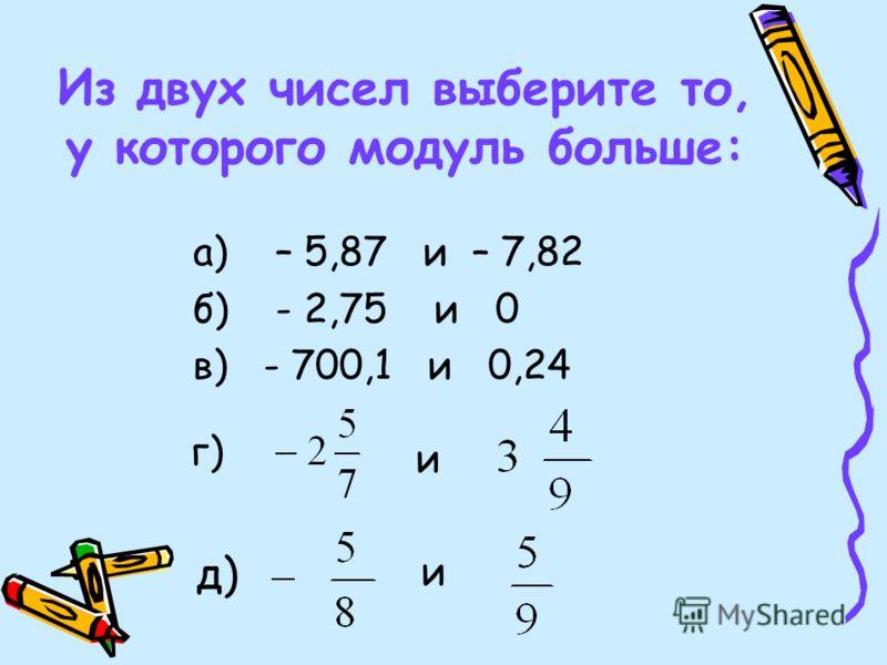 Из двух чисел выберите то, у которого модуль больше: а) – 5,87 и – 7,82 б) - 2,75 и 0 в) - 700,1 и 0,24 г) и д) и