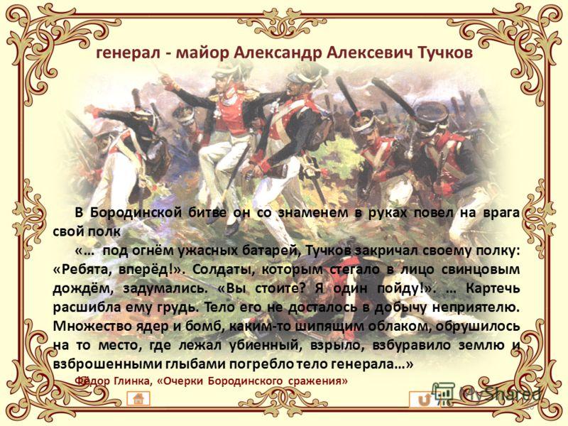 генерал - майор Александр Алексевич Тучков В Бородинской битве он со знаменем в руках повел на врага свой полк «… под огнём ужасных батарей, Тучков закричал своему полку: «Ребята, вперёд!». Солдаты, которым стегало в лицо свинцовым дождём, задумались