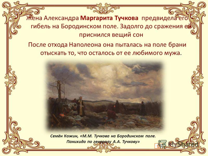 Жена Александра Маргарита Тучкова предвидела его гибель на Бородинском поле. Задолго до сражения ей приснился вещий сон После отхода Наполеона она пыталась на поле брани отыскать то, что осталось от ее любимого мужа. Семён Кожин, «М.М. Тучкова на Бор