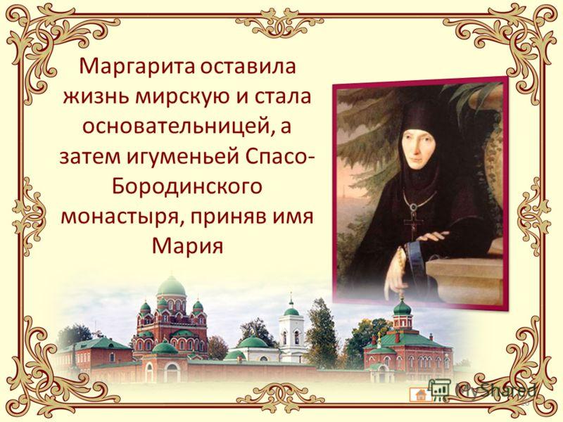 Маргарита оставила жизнь мирскую и стала основательницей, а затем игуменьей Спасо- Бородинского монастыря, приняв имя Мария 16