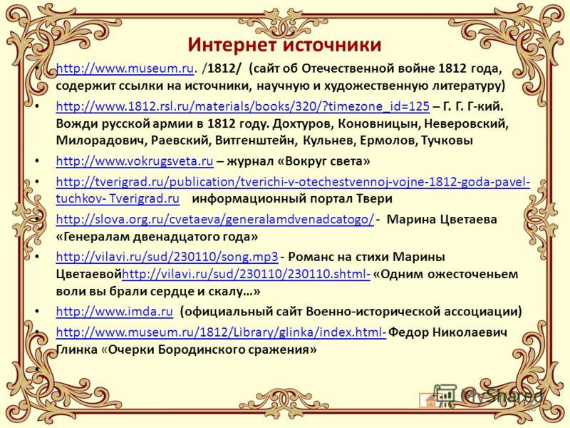 Интернет источники http://www.museum.ru. /1812/ (сайт об Отечественной войне 1812 года, содержит ссылки на источники, научную и художественную литературу) http://www.museum.ru http://www.1812.rsl.ru/materials/books/320/?timezone_id=125 – Г. Г. Г-кий.