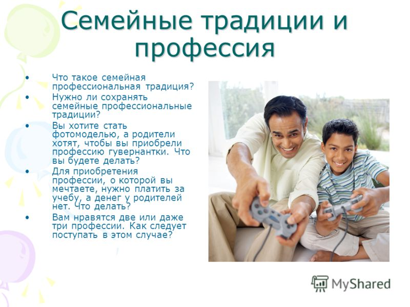 Семейные традиции и профессия Что такое семейная профессиональная традиция? Нужно ли сохранять семейные профессиональные традиции? Вы хотите стать фотомоделью, а родители хотят, чтобы вы приобрели профессию гувернантки. Что вы будете делать? Для прио
