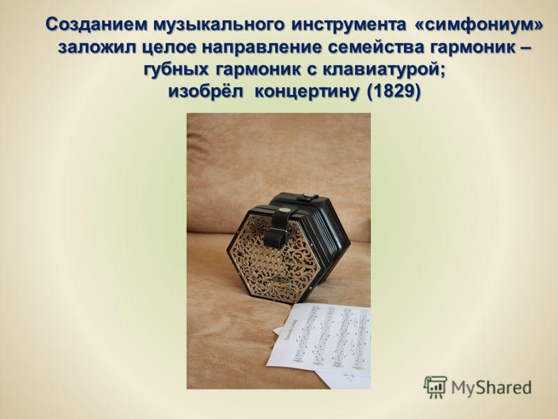 Созданием музыкального инструмента «симфониум» заложил целое направление семейства гармоник – губных гармоник с клавиатурой; изобрёл концертину (1829)
