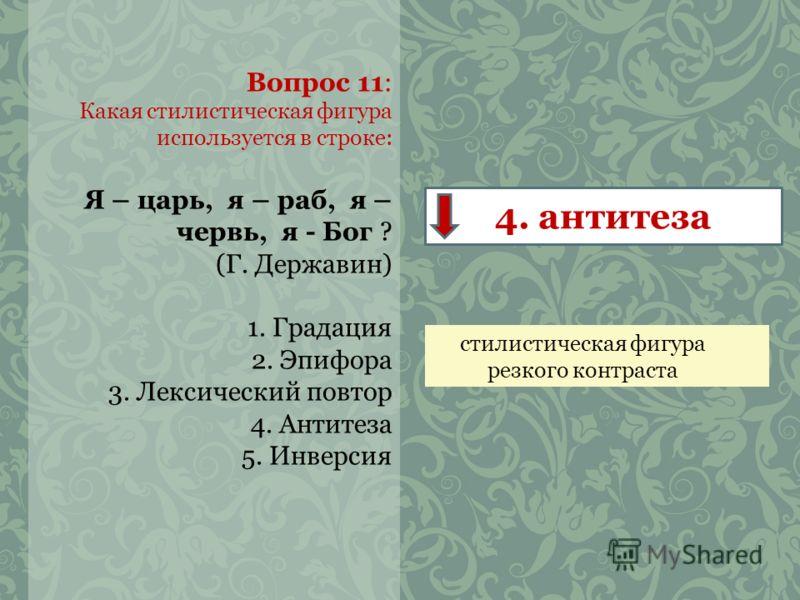 Вопрос 11: Какая стилистическая фигура используется в строке: Я – царь, я – раб, я – червь, я - Бог ? (Г. Державин) 1. Градация 2. Эпифора 3. Лексический повтор 4. Антитеза 5. Инверсия 4. антитеза стилистическая фигура резкого контраста