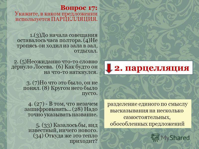 Вопрос 17: Укажите, в каком предложении используется ПАРЦЕЛЛЯЦИЯ. 1.(3)До начала совещания оставалось часа полтора. (4)Не тропясь он ходил из зала в зал, отдыхал. 2. (5)Неожиданно что-то словно дёрнуло Лосева. (6) Как будто он на что-то наткнулся. 3.