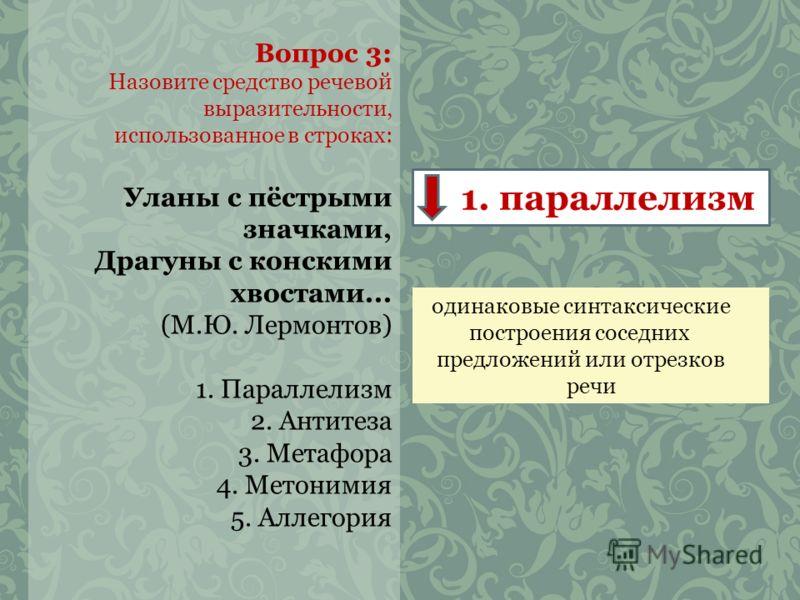 Вопрос 3: Назовите средство речевой выразительности, использованное в строках: Уланы с пёстрыми значками, Драгуны с конскими хвостами... (М.Ю. Лермонтов) 1. Параллелизм 2. Антитеза 3. Метафора 4. Метонимия 5. Аллегория 1. параллелизм одинаковые синта