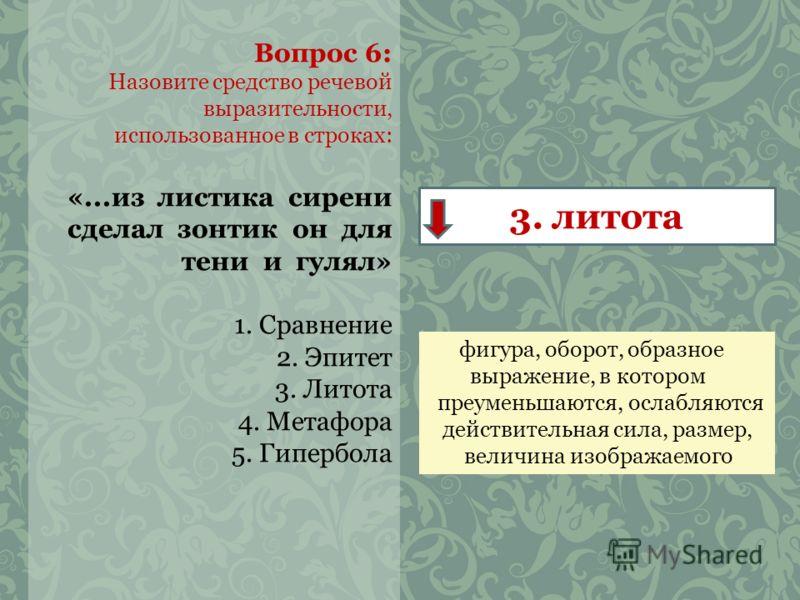Вопрос 6: Назовите средство речевой выразительности, использованное в строках: «...из листика сирени сделал зонтик он для тени и гулял» 1. Сравнение 2. Эпитет 3. Литота 4. Метафора 5. Гипербола 3. литота фигура, оборот, образное выражение, в котором