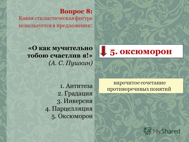 Вопрос 8: Какая стилистическая фигура используется в предложении : «О как мучительно тобою счастлив я!» (А. С. Пушкин) 1. Антитеза 2. Градация 3. Инверсия 4. Парцелляция 5. Оксюморон 5. оксюморон нарочитое сочетание противоречивых понятий