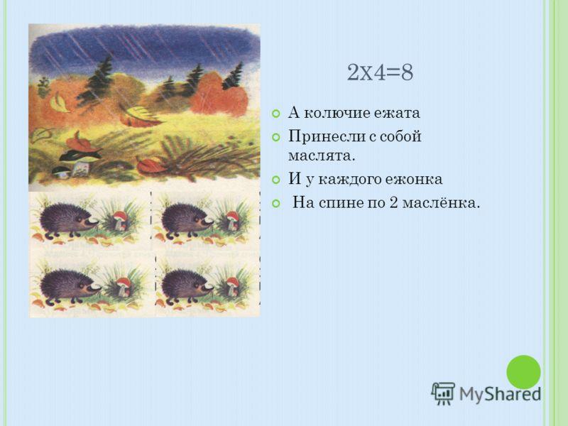 2 Х 4=8 А колючие ежата Принесли с собой маслята. И у каждого ежонка На спине по 2 маслёнка.