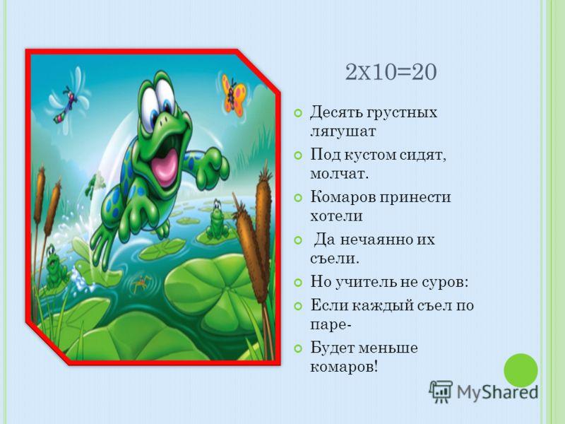 2 Х 10=20 Десять грустных лягушат Под кустом сидят, молчат. Комаров принести хотели Да нечаянно их съели. Но учитель не суров: Если каждый съел по паре- Будет меньше комаров!