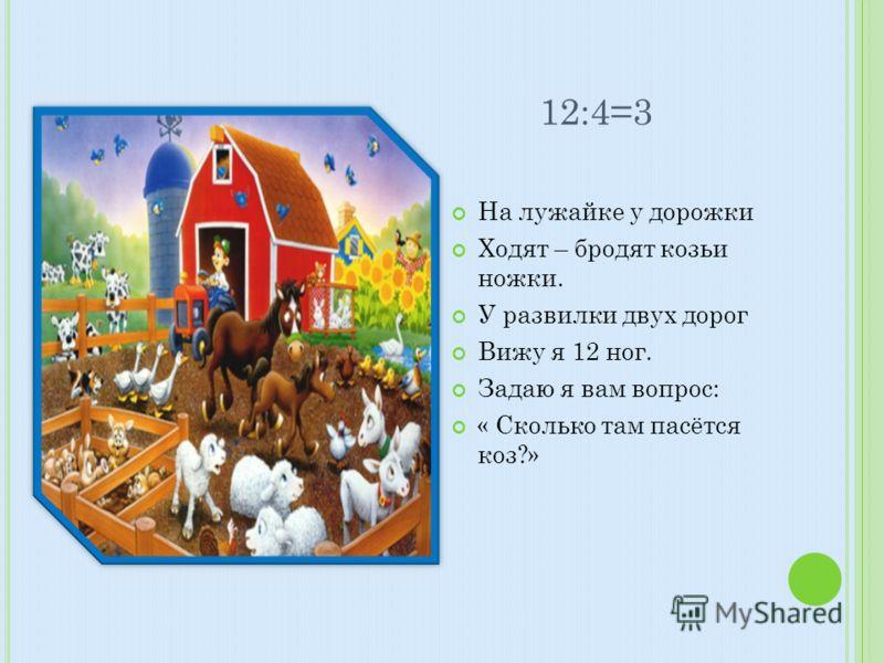 12:4=3 На лужайке у дорожки Ходят – бродят козьи ножки. У развилки двух дорог Вижу я 12 ног. Задаю я вам вопрос: « Сколько там пасётся коз?»