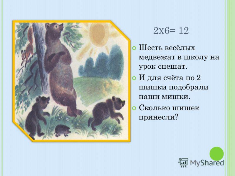 2 Х 6= 12 Шесть весёлых медвежат в школу на урок спешат. И для счёта по 2 шишки подобрали наши мишки. Сколько шишек принесли?