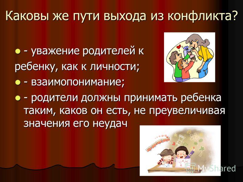 Каковы же пути выхода из конфликта? - уважение родителей к - уважение родителей к ребенку, как к личности; - взаимопонимание; - взаимопонимание; - родители должны принимать ребенка таким, каков он есть, не преувеличивая значения его неудач - родители