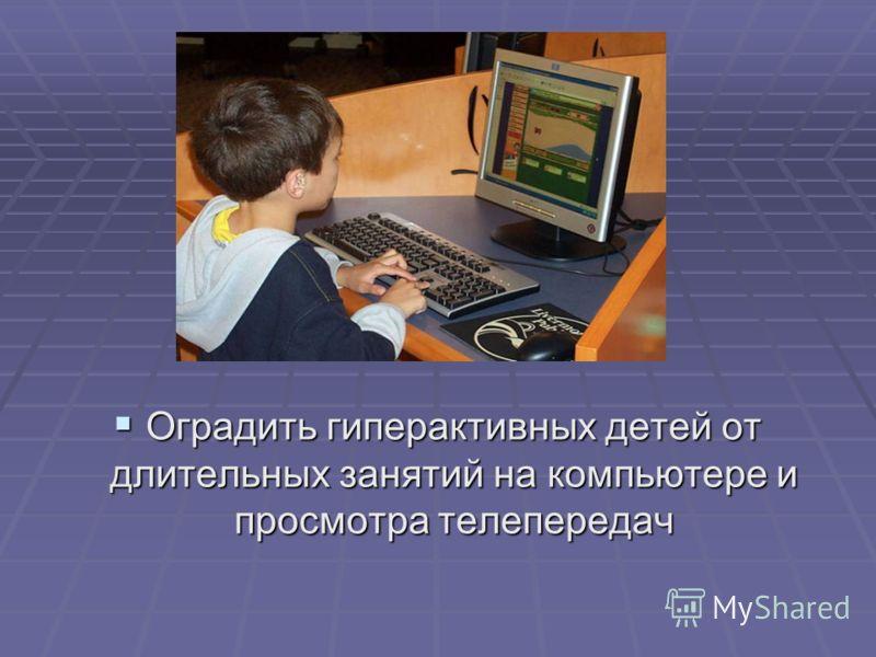 Оградить гиперактивных детей от длительных занятий на компьютере и просмотра телепередач Оградить гиперактивных детей от длительных занятий на компьютере и просмотра телепередач