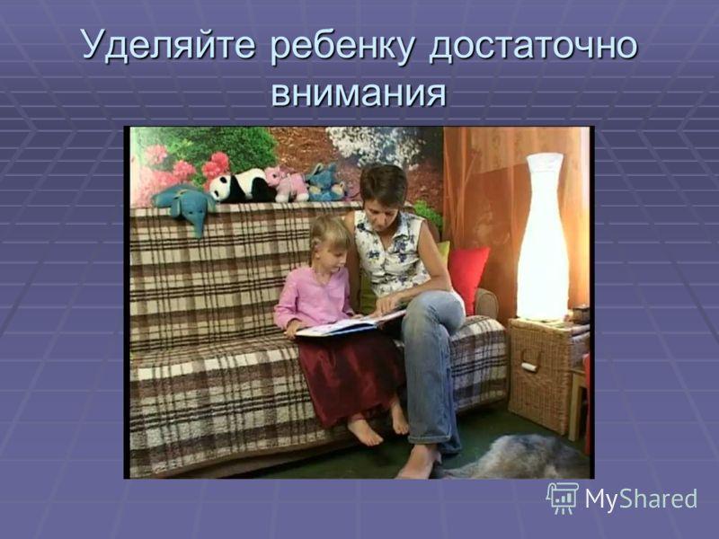 Уделяйте ребенку достаточно внимания