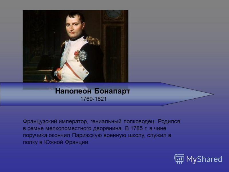 Наполеон Бонапарт 1769-1821 Французский император, гениальный полководец. Родился в семье мелкопоместного дворянина. В 1785 г. в чине поручика окончил Парижскую военную школу, служил в полку в Южной Франции.