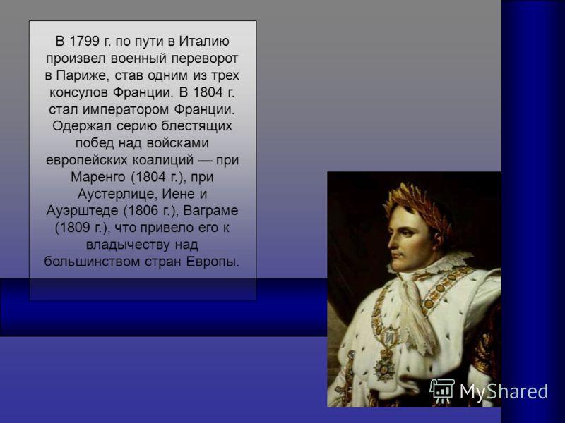 В 1799 г. по пути в Италию произвел военный переворот в Париже, став одним из трех консулов Франции. В 1804 г. стал императором Франции. Одержал серию блестящих побед над войсками европейских коалиций при Маренго (1804 г.), при Аустерлице, Иене и Ауэ