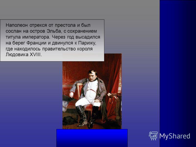 Наполеон отрекся от престола и был сослан на остров Эльба, с сохранением титула императора. Через год высадился на берег Франции и двинулся к Парижу, где находилось правительство короля Людовика XVIII.
