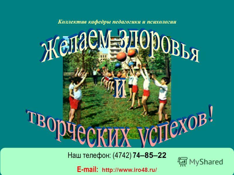 Коллектив кафедры педагогики и психологии Наш телефон: (4742) 74 –85–22 E-mail: http://www.iro48.ru/