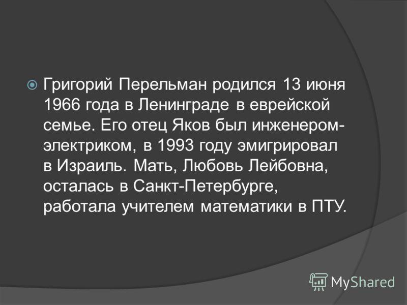 Григорий Перельман родился 13 июня 1966 года в Ленинграде в еврейской семье. Его отец Яков был инженером- электриком, в 1993 году эмигрировал в Израиль. Мать, Любовь Лейбовна, осталась в Санкт-Петербурге, работала учителем математики в ПТУ.