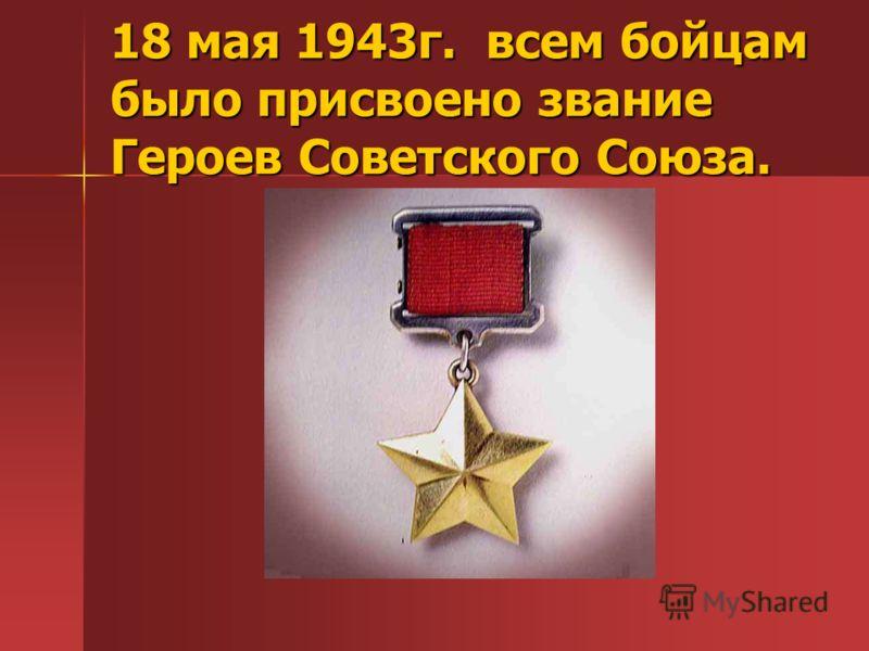 18 мая 1943г. всем бойцам было присвоено звание Героев Советского Союза.