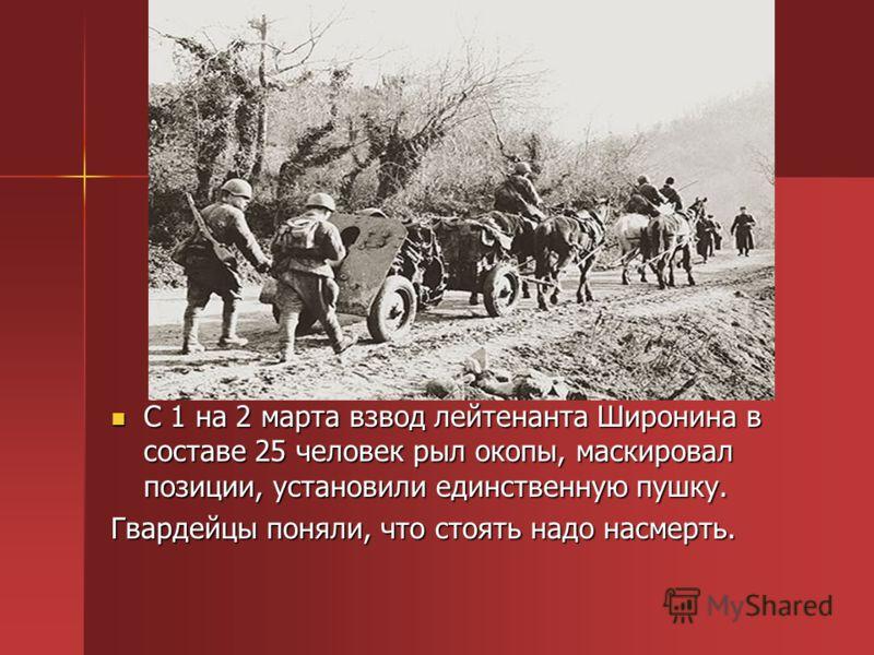 С 1 на 2 марта взвод лейтенанта Широнина в составе 25 человек рыл окопы, маскировал позиции, установили единственную пушку. С 1 на 2 марта взвод лейтенанта Широнина в составе 25 человек рыл окопы, маскировал позиции, установили единственную пушку. Гв