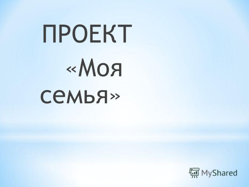 ПРОЕКТ «Моя семья»