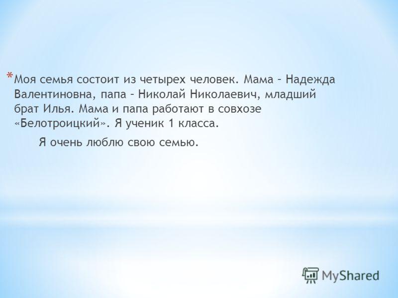 * Моя семья состоит из четырех человек. Мама – Надежда Валентиновна, папа – Николай Николаевич, младший брат Илья. Мама и папа работают в совхозе «Белотроицкий». Я ученик 1 класса. Я очень люблю свою семью.
