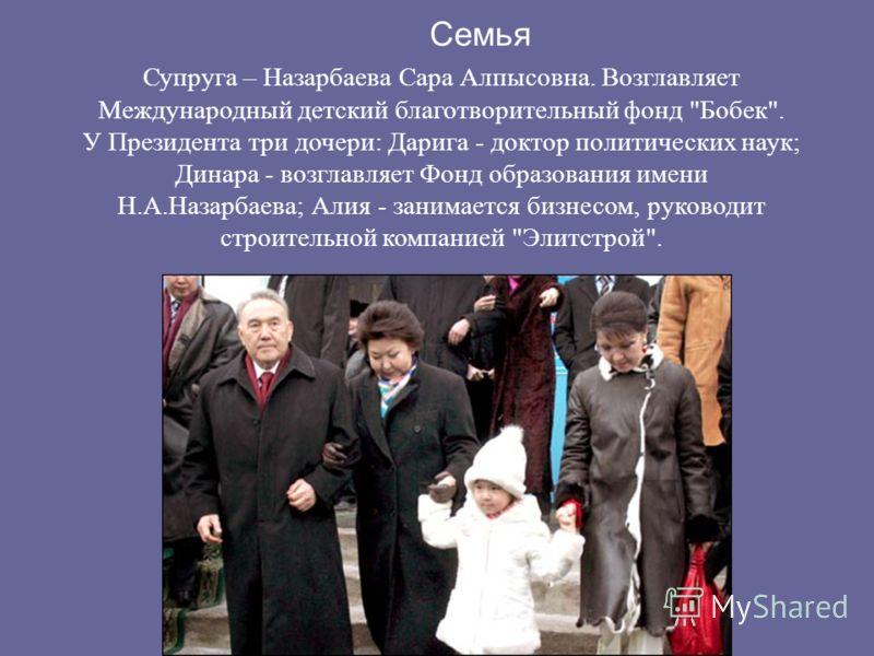 Семья Супруга – Назарбаева Сара Алпысовна. Возглавляет Международный детский благотворительный фонд