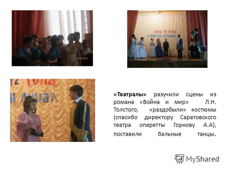 «Театралы» разучили сцены из романа «Война и мир» Л.Н. Толстого, «раздобыли» костюмы (спасибо директору Саратовского театра оперетты Горнову А.А), поставили бальные танцы.