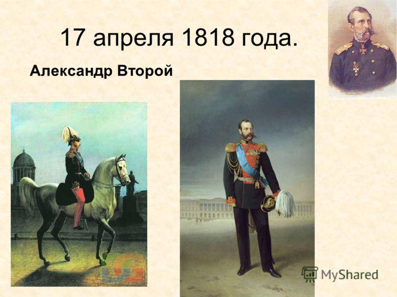 17 апреля 1818 года. Александр Второй