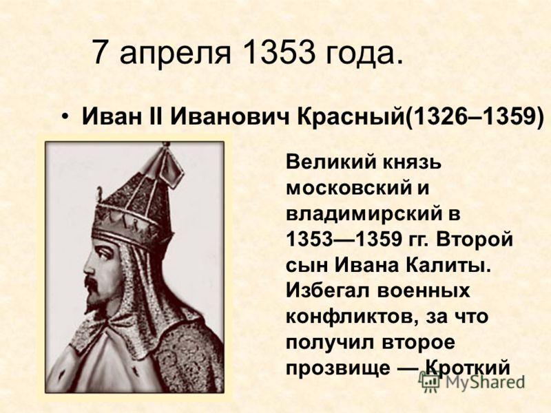 7 апреля 1353 года. Иван II Иванович Красный(1326–1359) Великий князь московский и владимирский в 13531359 гг. Второй сын Ивана Калиты. Избегал военных конфликтов, за что получил второе прозвище Кроткий