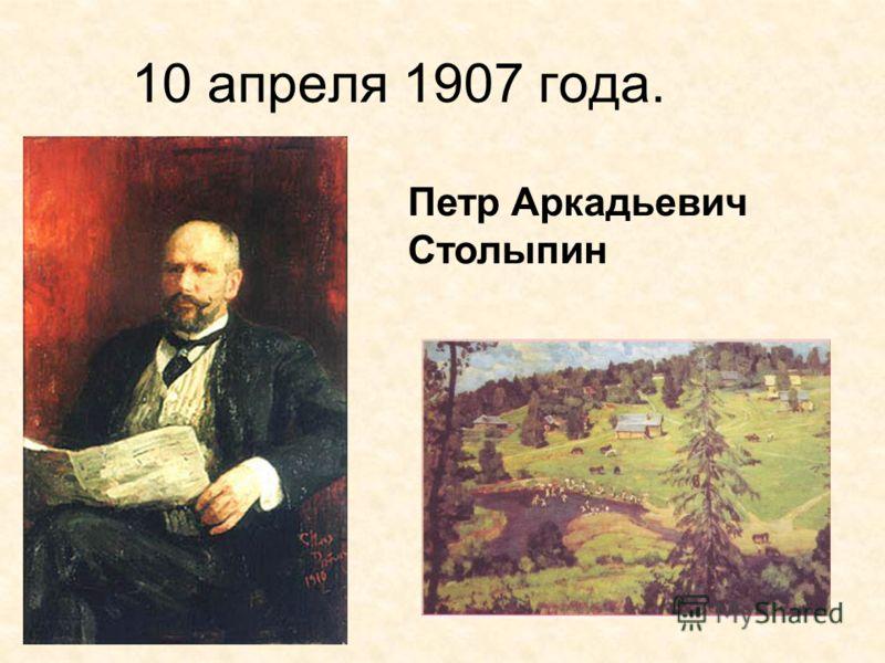 10 апреля 1907 года. Петр Аркадьевич Столыпин