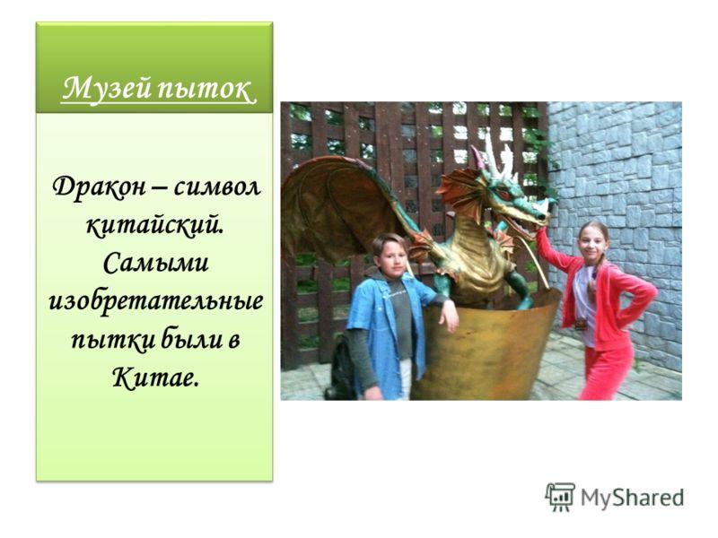 Музей пыток Дракон – символ китайский. Самыми изобретательные пытки были в Китае.