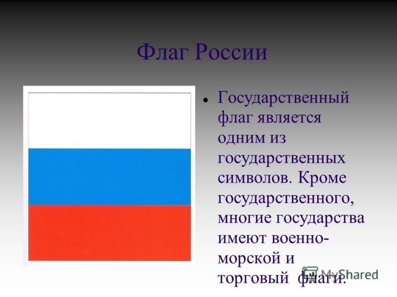 Флаг России Государственный флаг является одним из государственных символов. Кроме государственного, многие государства имеют военно- морской и торговый флаги.