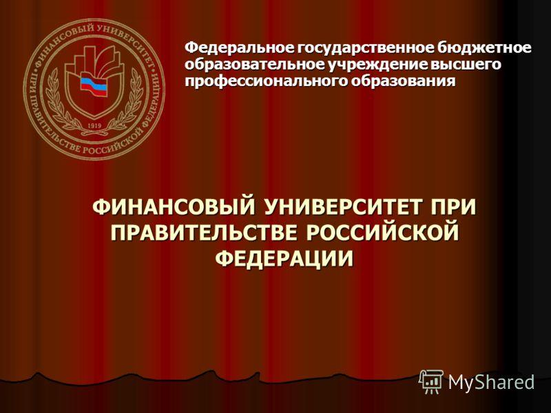 ФИНАНСОВЫЙ УНИВЕРСИТЕТ ПРИ ПРАВИТЕЛЬСТВЕ РОССИЙСКОЙ ФЕДЕРАЦИИ Федеральное государственное бюджетное образовательное учреждение высшего профессионального образования